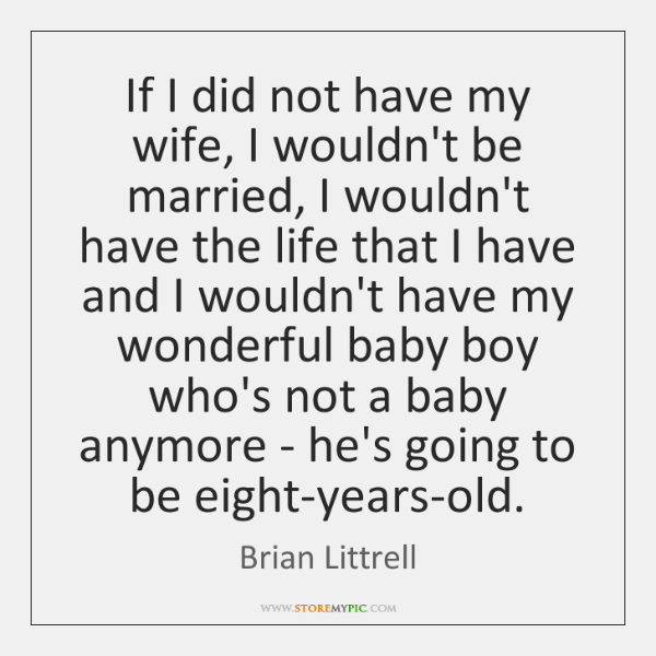 If I did not have my wife, I wouldn't be married, I ...