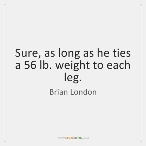 Sure, as long as he ties a 56 lb. weight to each leg.