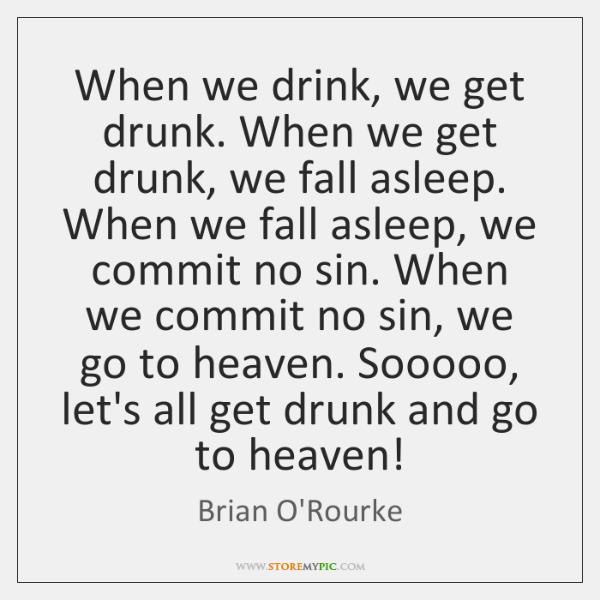 When we drink, we get drunk. When we get drunk, we fall ...