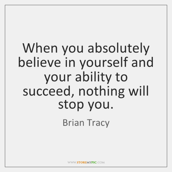 When you absolutely believe in yourself and your ability to succeed, nothing ...