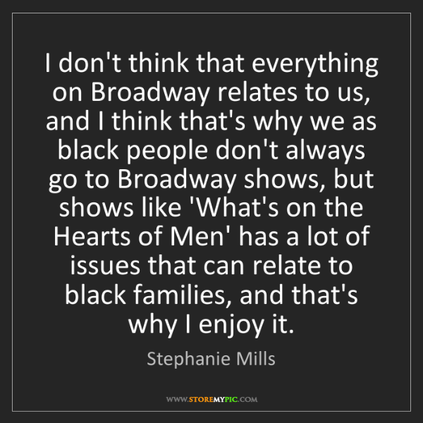 Stephanie Mills: I don't think that everything on Broadway relates to...