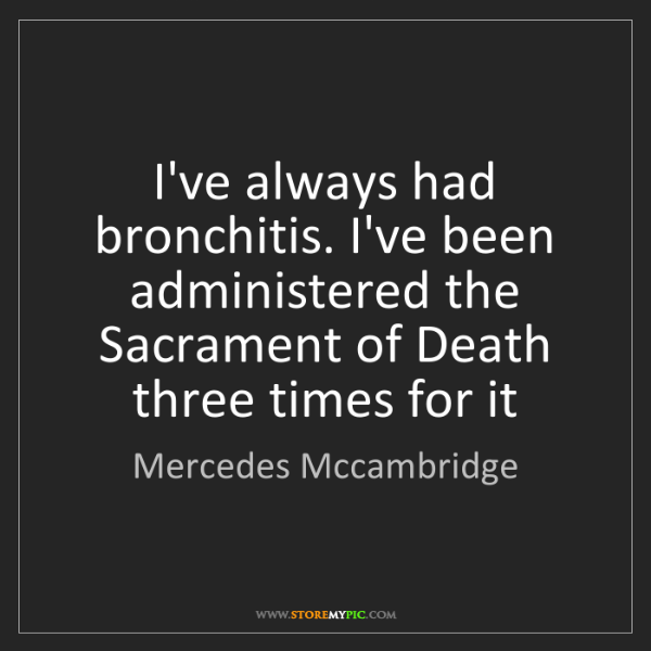 Mercedes Mccambridge: I've always had bronchitis. I've been administered the...