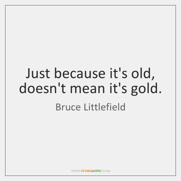 Just because it's old, doesn't mean it's gold.