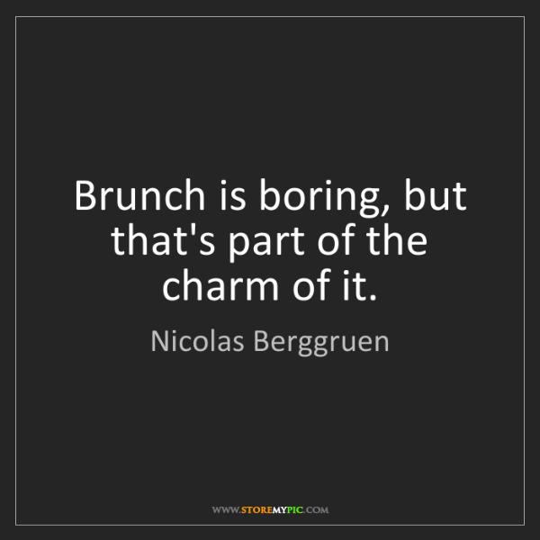 Nicolas Berggruen: Brunch is boring, but that's part of the charm of it.