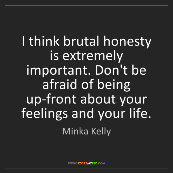 Minka Kelly: I think brutal honesty is extremely important. Don't...