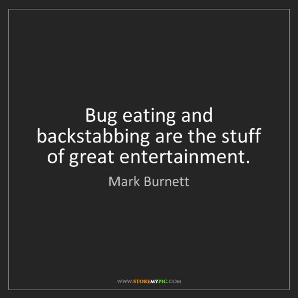 Mark Burnett: Bug eating and backstabbing are the stuff of great entertainment.