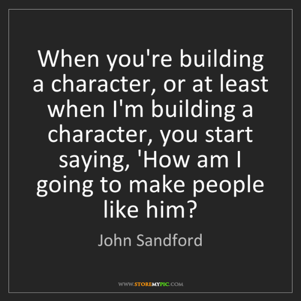 John Sandford: When you're building a character, or at least when I'm...
