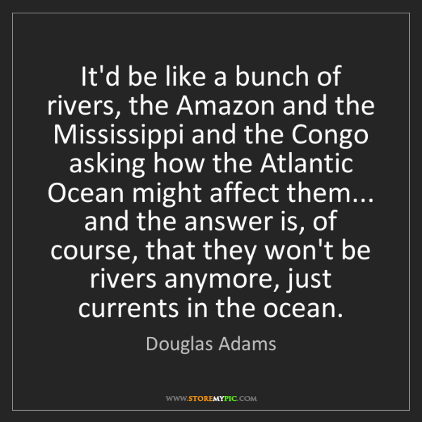 Douglas Adams: It'd be like a bunch of rivers, the Amazon and the Mississippi...