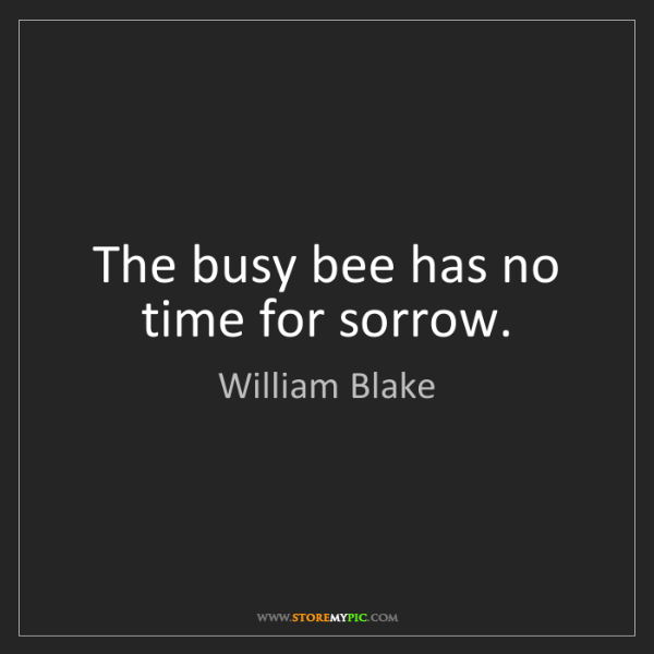 William Blake: The busy bee has no time for sorrow.