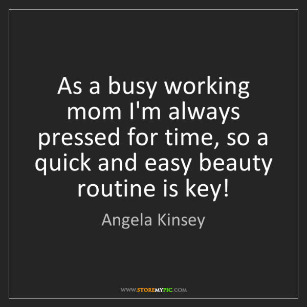 Angela Kinsey: As a busy working mom I'm always pressed for time, so...