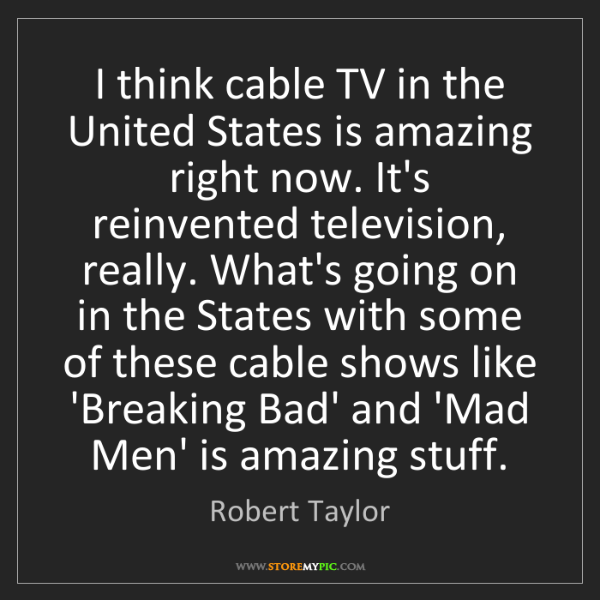 Robert Taylor: I think cable TV in the United States is amazing right...