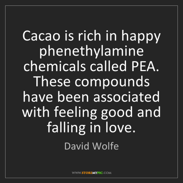 David Wolfe: Cacao is rich in happy phenethylamine chemicals called...