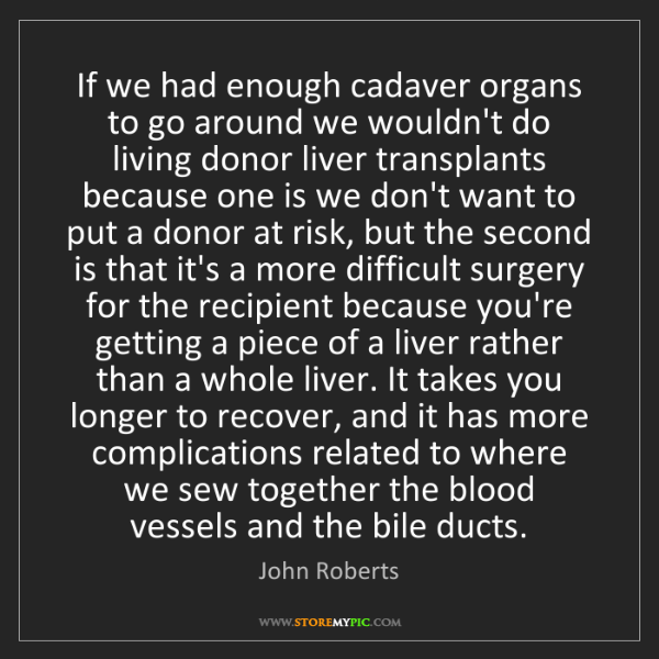 John Roberts: If we had enough cadaver organs to go around we wouldn't...