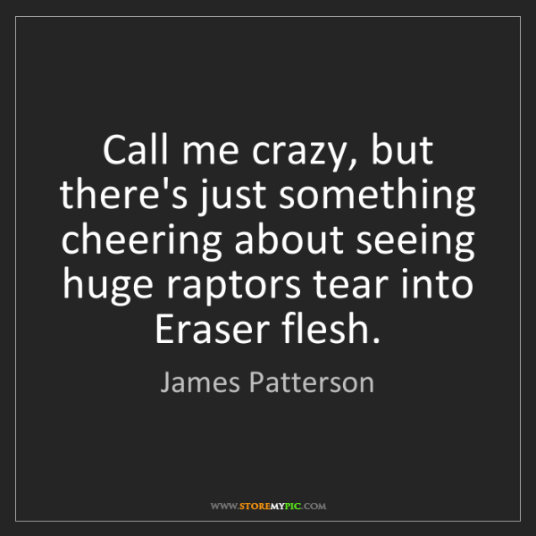 James Patterson: Call me crazy, but there's just something cheering about...