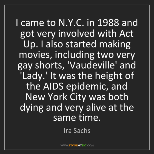Ira Sachs: I came to N.Y.C. in 1988 and got very involved with Act...