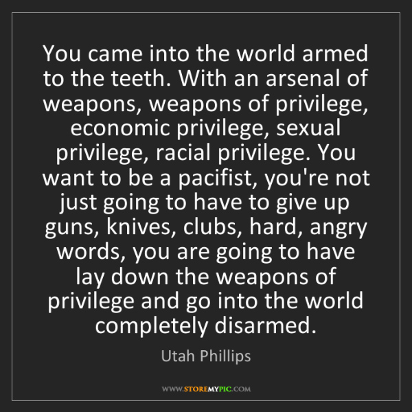 Utah Phillips: You came into the world armed to the teeth. With an arsenal...