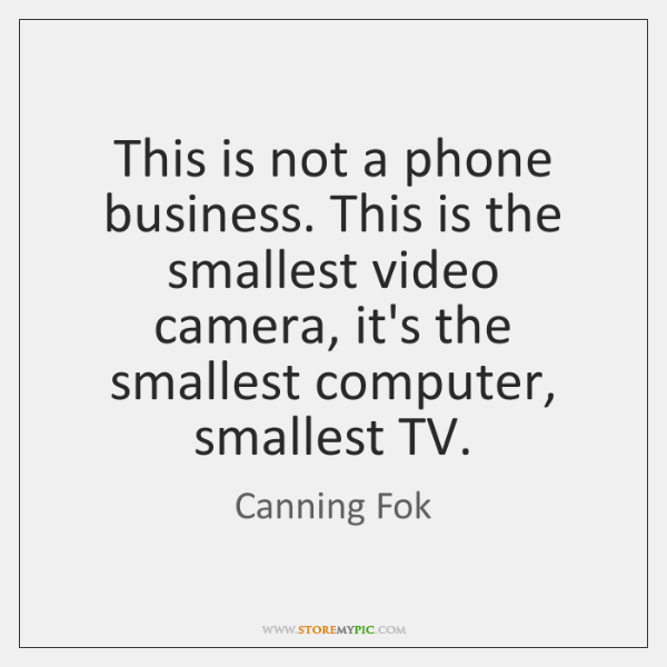This is not a phone business. This is the smallest video camera, ...