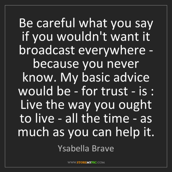 Ysabella Brave: Be careful what you say if you wouldn't want it broadcast...