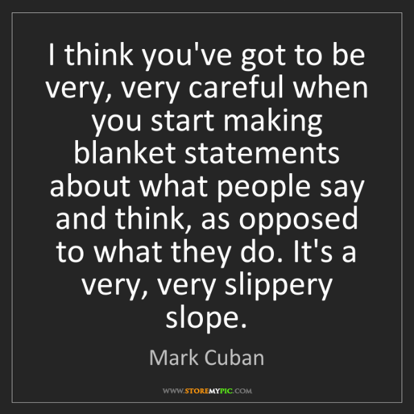 Mark Cuban: I think you've got to be very, very careful when you...