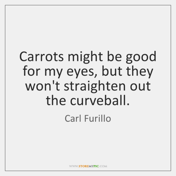 Carrots might be good for my eyes, but they won't straighten out ...