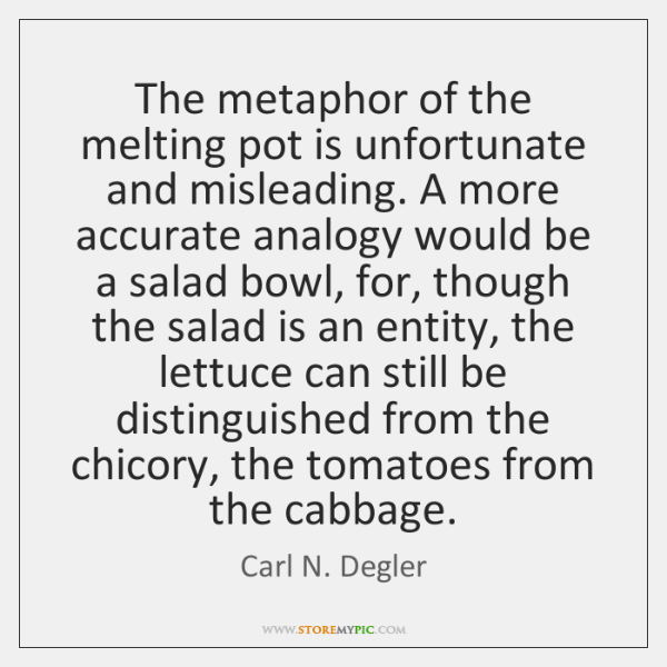 The metaphor of the melting pot is unfortunate and misleading. A more ...