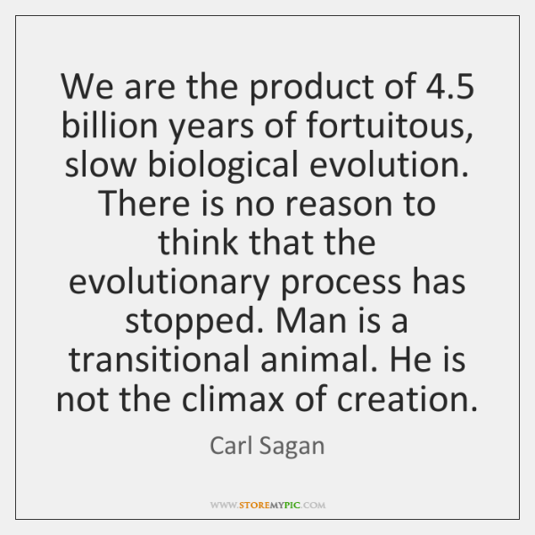 We are the product of 4.5 billion years of fortuitous, slow biological evolution. ...