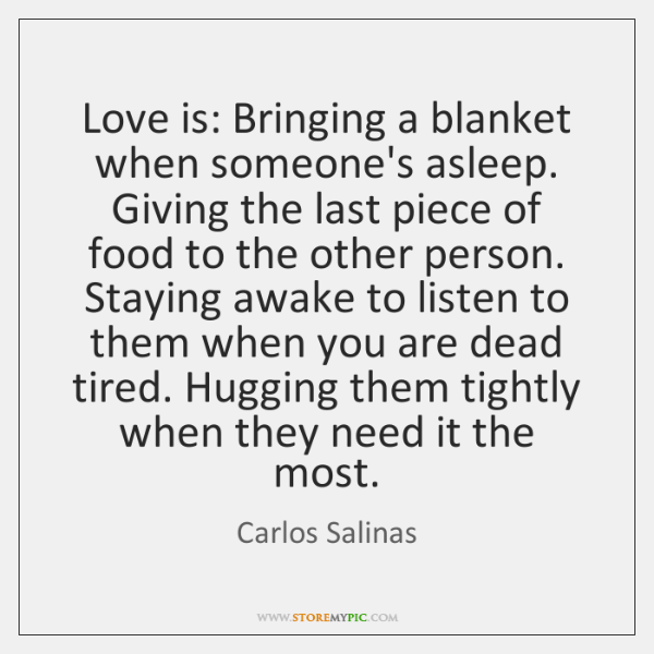 Love is: Bringing a blanket when someone's asleep. Giving the last piece ...