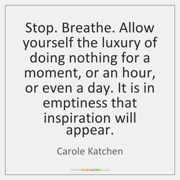 Stop. Breathe. Allow yourself the luxury of doing nothing for a moment, ...