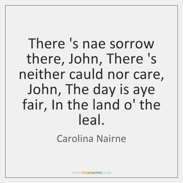 There 's nae sorrow there, John, There 's neither cauld nor care, ...