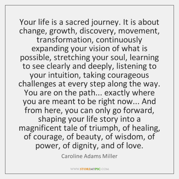 Your life is a sacred journey. It is about change, growth, discovery, ...
