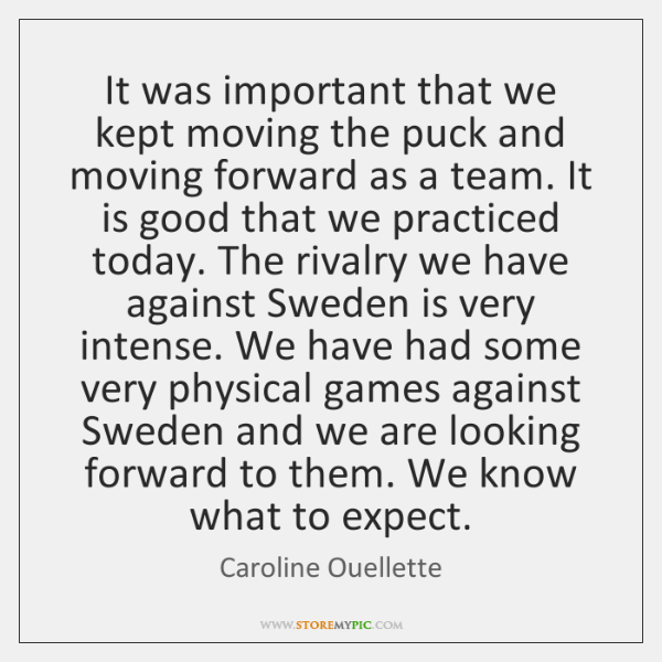 It was important that we kept moving the puck and moving forward ...