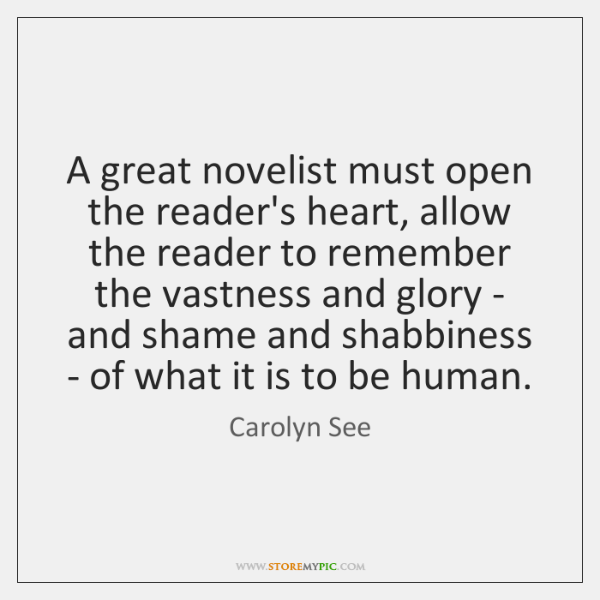 A great novelist must open the reader's heart, allow the reader to ...