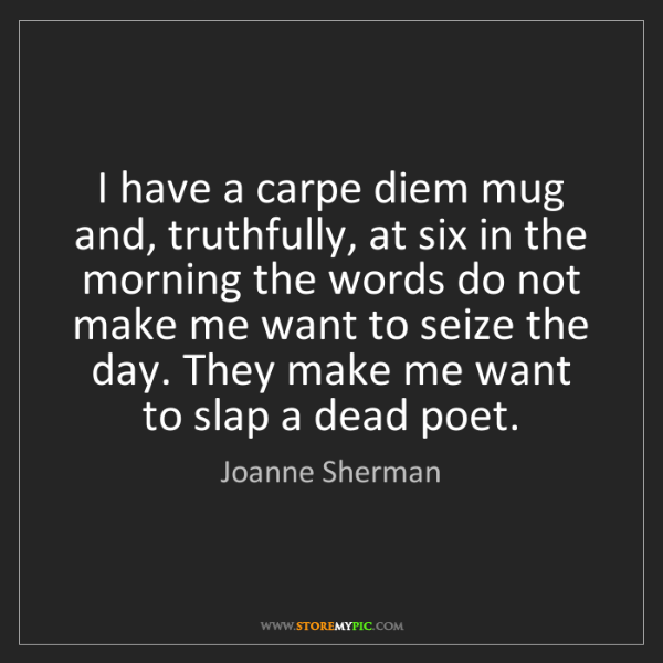 Joanne Sherman: I have a carpe diem mug and, truthfully, at six in the...