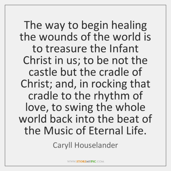 The way to begin healing the wounds of the world is to ...