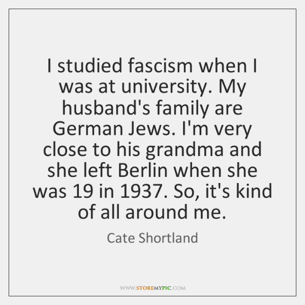 I studied fascism when I was at university. My husband's family are ...