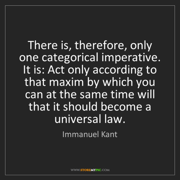 Immanuel Kant: There is, therefore, only one categorical imperative....