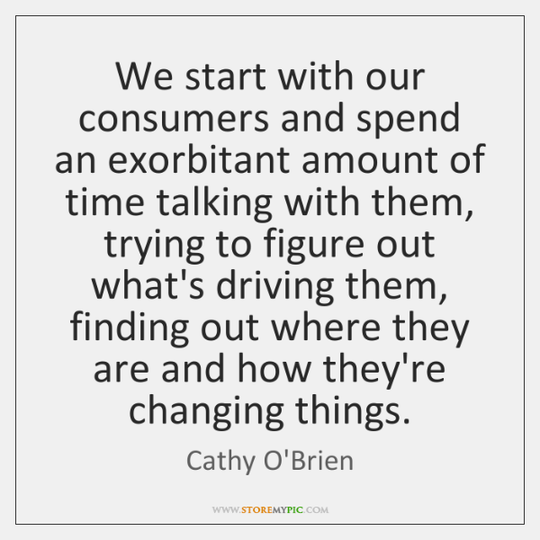 We start with our consumers and spend an exorbitant amount of time ...