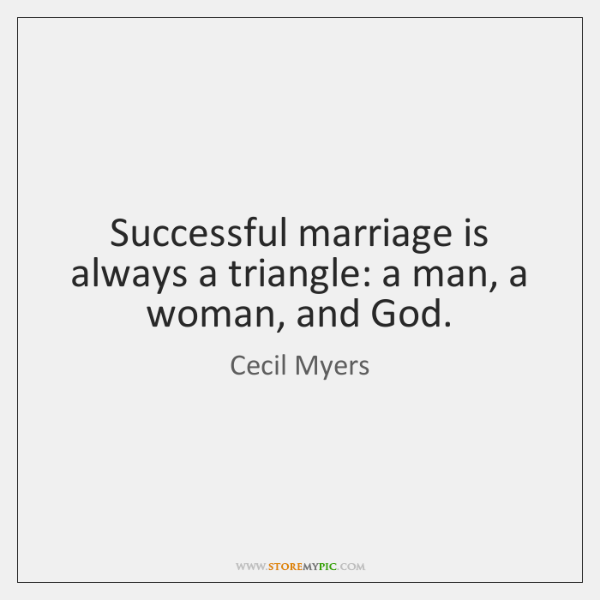 Successful marriage is always a triangle: a man, a woman, and God.