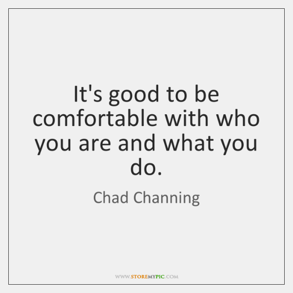 It's good to be comfortable with who you are and what you ...