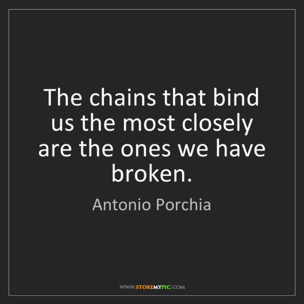 Antonio Porchia: The chains that bind us the most closely are the ones...