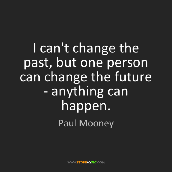 Paul Mooney: I can't change the past, but one person can change the...