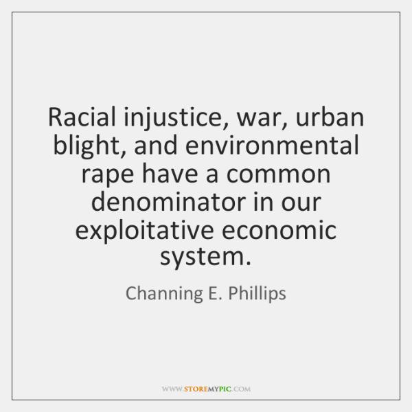Racial injustice, war, urban blight, and environmental rape have a common denominator ...