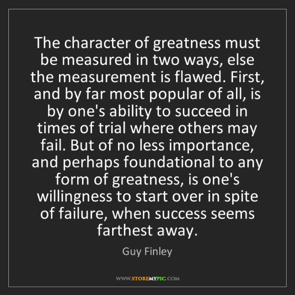 Guy Finley: The character of greatness must be measured in two ways,...