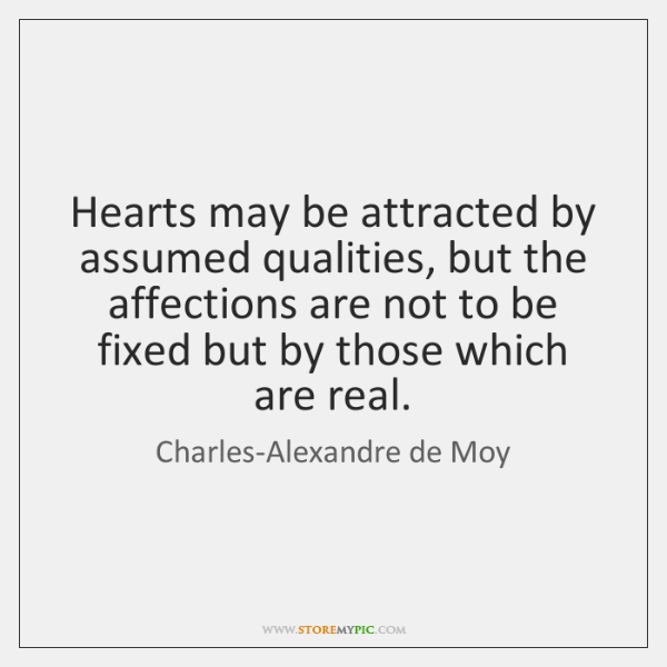 Hearts may be attracted by assumed qualities, but the affections are not ...