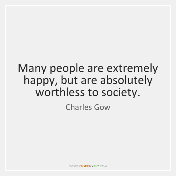 Many people are extremely happy, but are absolutely worthless to society.