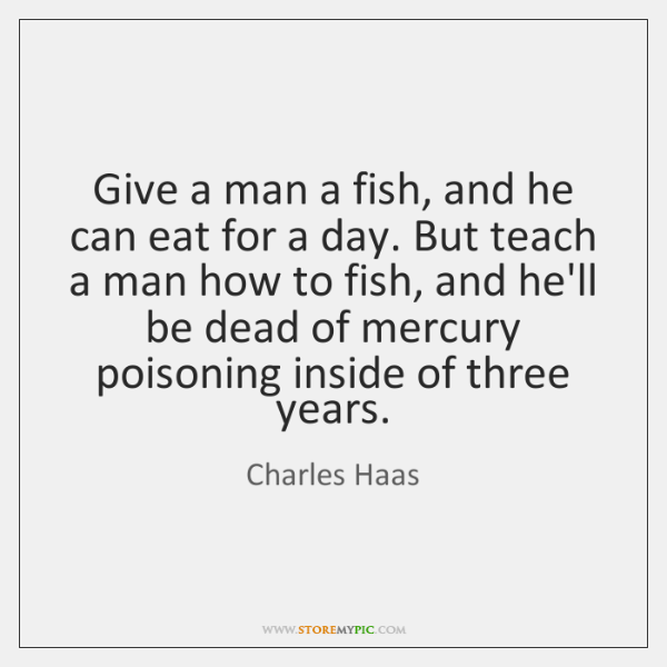 Give a man a fish, and he can eat for a day. ...