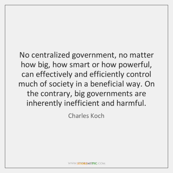 No centralized government, no matter how big, how smart or how powerful, ...