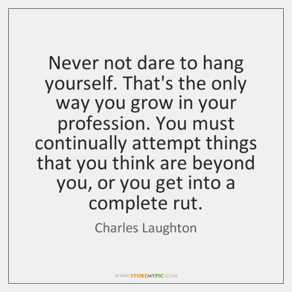 Never not dare to hang yourself. That's the only way you grow ...