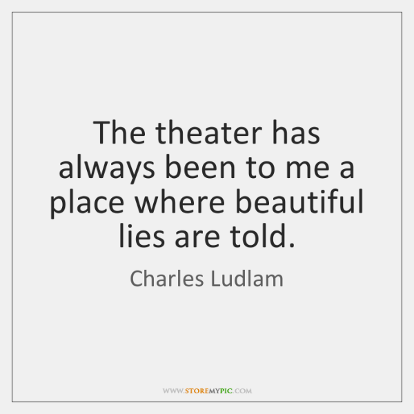 The theater has always been to me a place where beautiful lies ...