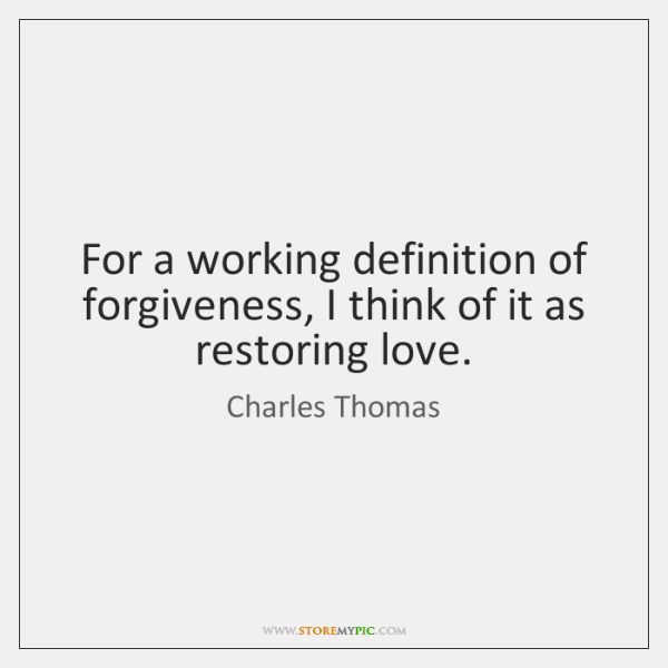 For a working definition of forgiveness, I think of it as restoring ...